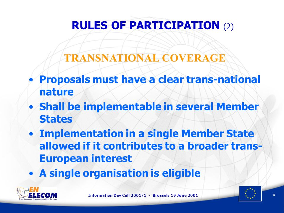 Information Day Call 2001/1 - Brussels 19 June Proposals must have a clear trans-national nature Shall be implementable in several Member States Implementation in a single Member State allowed if it contributes to a broader trans- European interest A single organisation is eligible TRANSNATIONAL COVERAGE RULES OF PARTICIPATION (2)