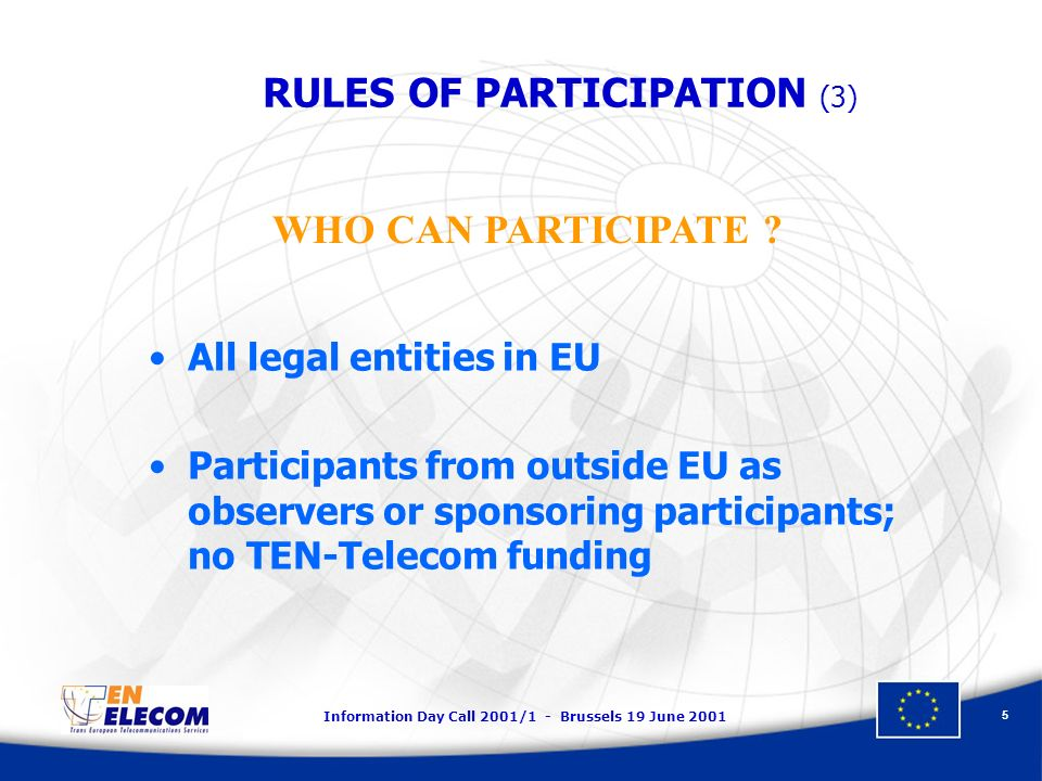 Information Day Call 2001/1 - Brussels 19 June 2001 5 All legal entities in EU Participants from outside EU as observers or sponsoring participants; no TEN-Telecom funding WHO CAN PARTICIPATE .