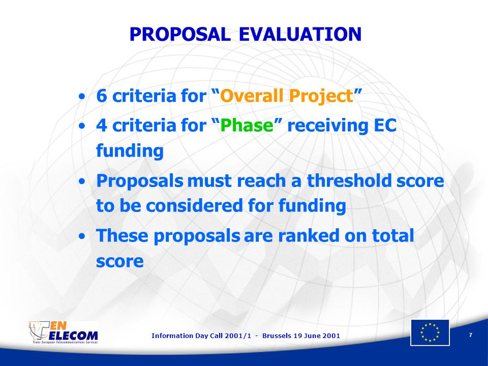 Information Day Call 2001/1 - Brussels 19 June PROPOSAL EVALUATION 6 criteria for Overall Project 4 criteria for Phase receiving EC funding Proposals must reach a threshold score to be considered for funding These proposals are ranked on total score