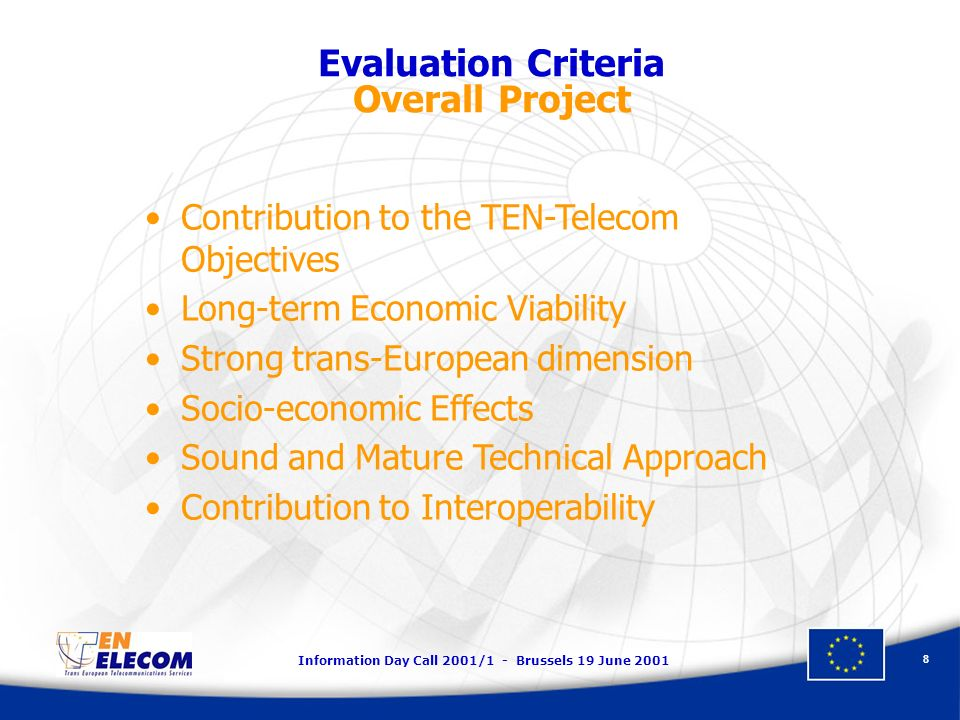 Information Day Call 2001/1 - Brussels 19 June 2001 8 Evaluation Criteria Overall Project Contribution to the TEN-Telecom Objectives Long-term Economic Viability Strong trans-European dimension Socio-economic Effects Sound and Mature Technical Approach Contribution to Interoperability