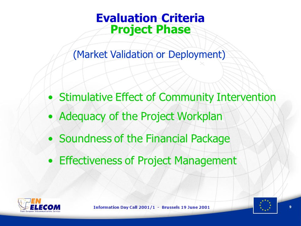 Information Day Call 2001/1 - Brussels 19 June 2001 9 Evaluation Criteria Project Phase Stimulative Effect of Community Intervention Adequacy of the Project Workplan Soundness of the Financial Package Effectiveness of Project Management (Market Validation or Deployment)