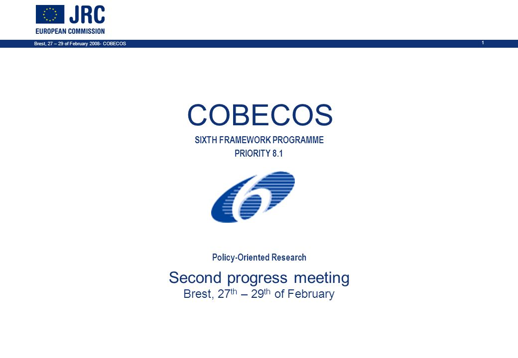 Brest, 27 – 29 of February COBECOS 1 COBECOS SIXTH FRAMEWORK PROGRAMME PRIORITY 8.1 Policy-Oriented Research Second progress meeting Brest, 27 th – 29 th of February NOTES 1.