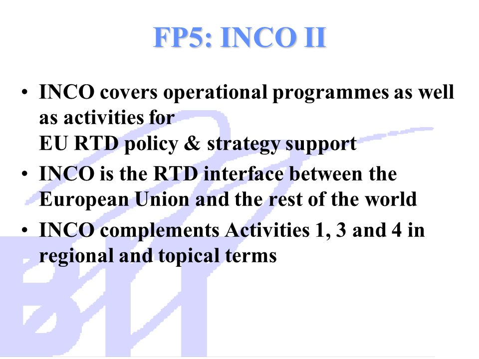 FP5: INCO II INCO covers operational programmes as well as activities for EU RTD policy & strategy support INCO is the RTD interface between the Europ