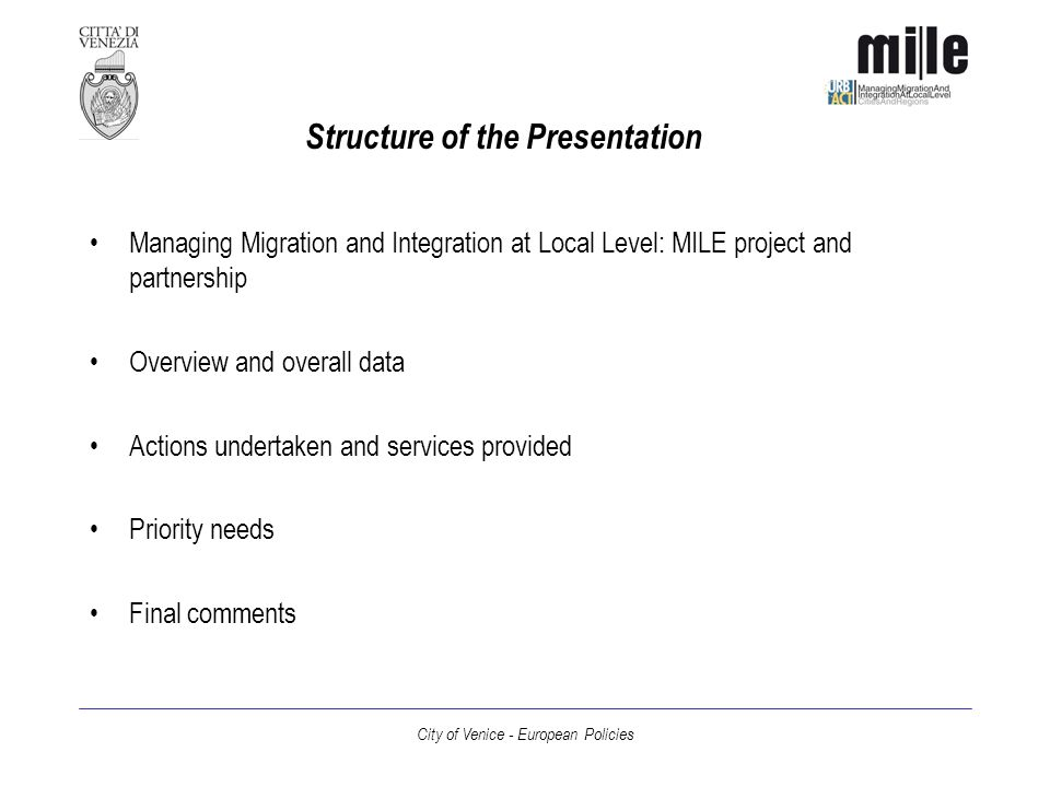 City of Venice - European Policies Structure of the Presentation Managing Migration and Integration at Local Level: MILE project and partnership Overview and overall data Actions undertaken and services provided Priority needs Final comments