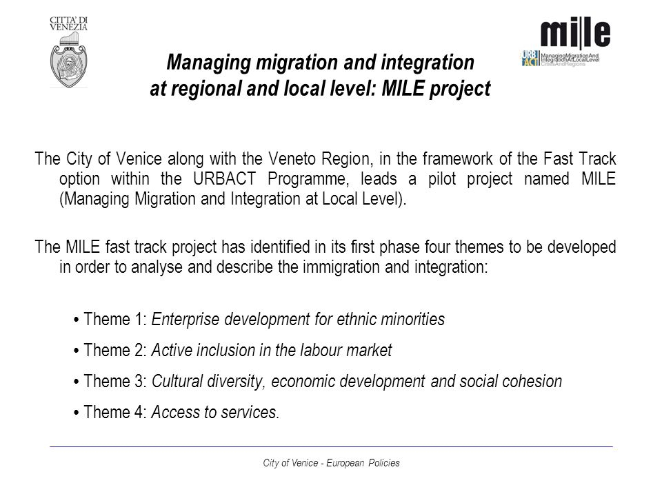 City of Venice - European Policies Actions undertaken and services provided (II) Theme 3: Cultural diversity, economic development and social cohesion Introduction of comparison s practices with the immigrant communities present on the territory (2006 programme of the Conference of the Mayors) Theme 4: Access to services Development of a regional network on immigration to foster the free association system and creation of a regional register of migrantsassociations (regional law n.