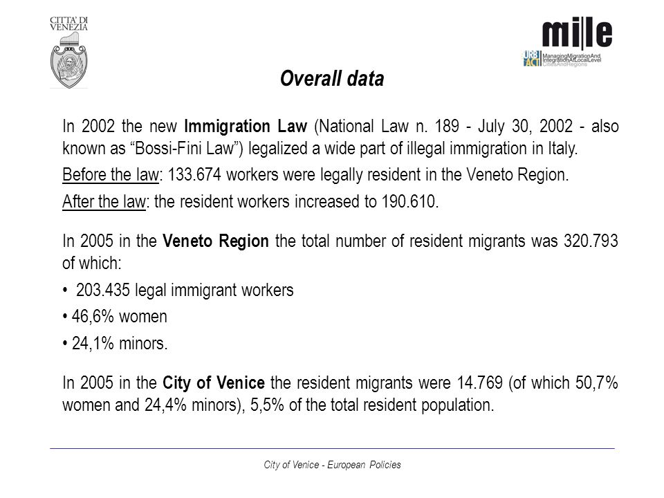 City of Venice - European Policies Final comments Immigration in Veneto and in the City of Venice is a long term topic The first emergency phase is over The needs of migrants can sometimes be similar to the needs of the disadvantage people The aim of the social and economic policies in the Veneto Region and in the City of Venice is to give equal opportunities to all the people, without differences between natives and migrants Thanks for you attention.