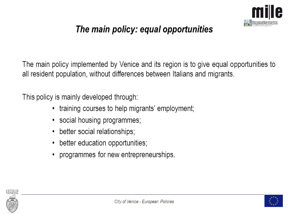 City of Venice - European Policies The main policy: equal opportunities The main policy implemented by Venice and its region is to give equal opportunities to all resident population, without differences between Italians and migrants.