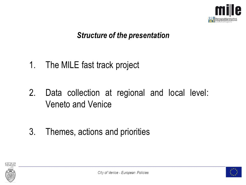 City of Venice - European Policies Structure of the presentation 1.The MILE fast track project 2.Data collection at regional and local level: Veneto and Venice 3.Themes, actions and priorities