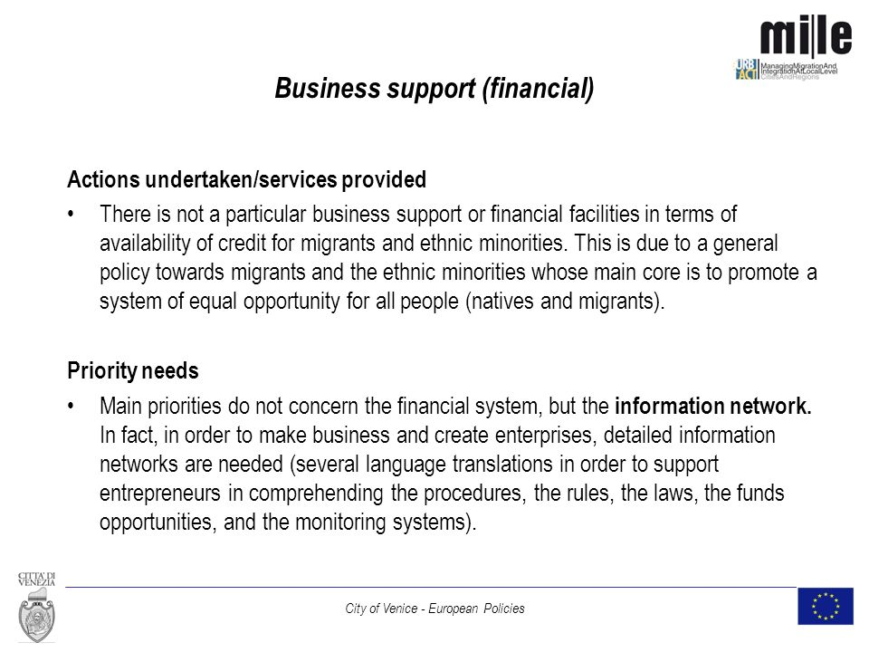 City of Venice - European Policies Business support (financial) Actions undertaken/services provided There is not a particular business support or financial facilities in terms of availability of credit for migrants and ethnic minorities.