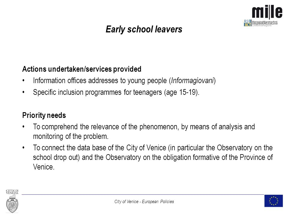City of Venice - European Policies Early school leavers Actions undertaken/services provided Information offices addresses to young people ( Informagiovani ) Specific inclusion programmes for teenagers (age 15-19).