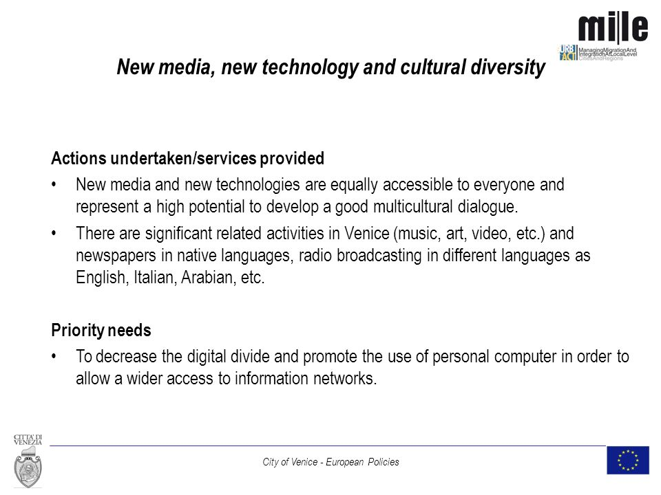 City of Venice - European Policies New media, new technology and cultural diversity Actions undertaken/services provided New media and new technologies are equally accessible to everyone and represent a high potential to develop a good multicultural dialogue.
