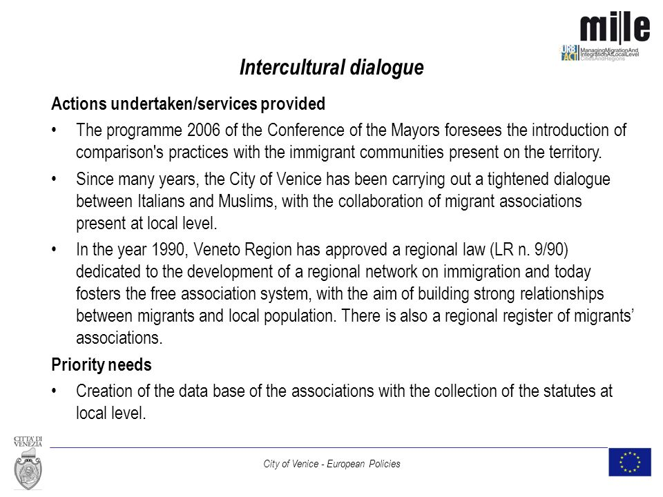 City of Venice - European Policies Intercultural dialogue Actions undertaken/services provided The programme 2006 of the Conference of the Mayors foresees the introduction of comparison s practices with the immigrant communities present on the territory.
