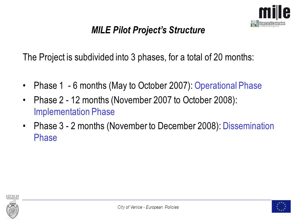 City of Venice - European Policies MILE Pilot Projects Structure The Project is subdivided into 3 phases, for a total of 20 months: Phase 1 - 6 months (May to October 2007): Operational Phase Phase 2 - 12 months (November 2007 to October 2008): Implementation Phase Phase 3 - 2 months (November to December 2008): Dissemination Phase