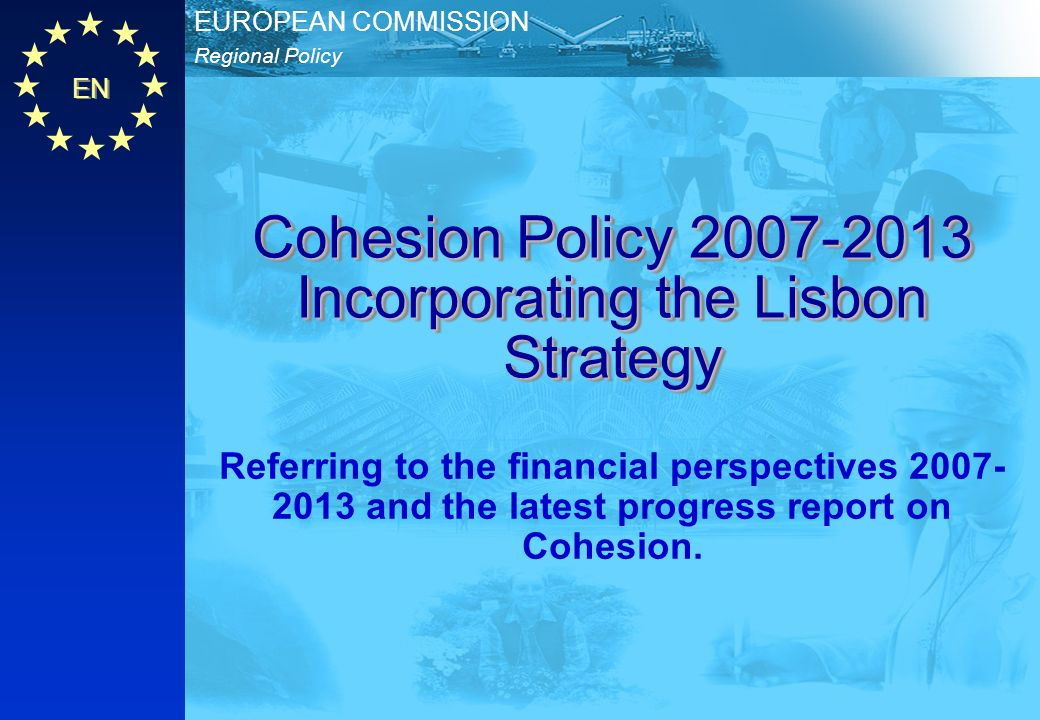 Regional Policy EUROPEAN COMMISSION EN Cohesion Policy 2007-2013 Cohesion Policy 2007-2013 EN 2 Discussion up to February 2004 1.General support for assisting areas below 75% of EU average GDP 2.Pressure to help statistically affected regions 3.Pressure for territorial cohesion (town/country, islands, mountains) 4.The great success and importance of Objective 2 (restructuring of economies hit by change) 5.Divergence over cash and method ( one per cent budget , re-nationalisation) 6.Divergence over the Lisbon Agenda Background