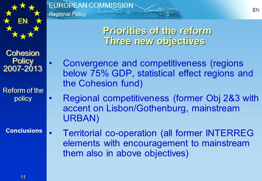 Regional Policy EUROPEAN COMMISSION EN Cohesion Policy 2007-2013 Cohesion Policy 2007-2013 EN 11 Priorities of the reform Three new objectives Priorit