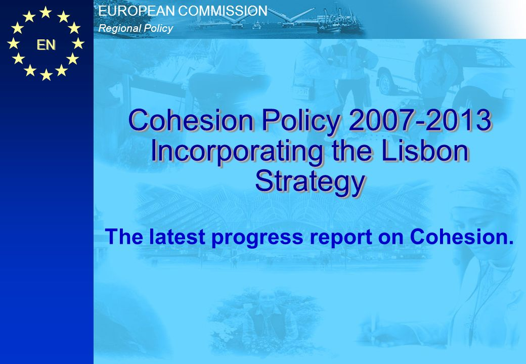 EN Regional Policy EUROPEAN COMMISSION Cohesion Policy 2007-2013 Incorporating the Lisbon Strategy The latest progress report on Cohesion.