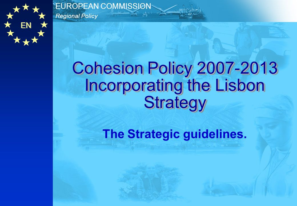 EN Regional Policy EUROPEAN COMMISSION Cohesion Policy 2007-2013 Incorporating the Lisbon Strategy The Strategic guidelines.