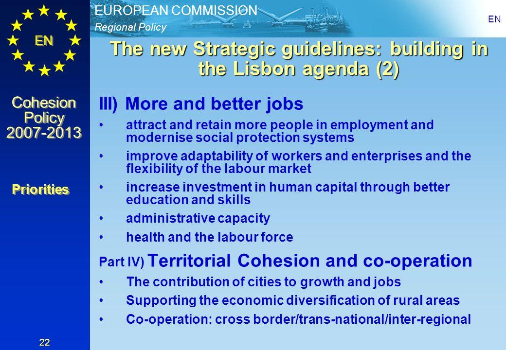 Regional Policy EUROPEAN COMMISSION EN Cohesion Policy 2007-2013 Cohesion Policy 2007-2013 EN 22 The new Strategic guidelines: building in the Lisbon