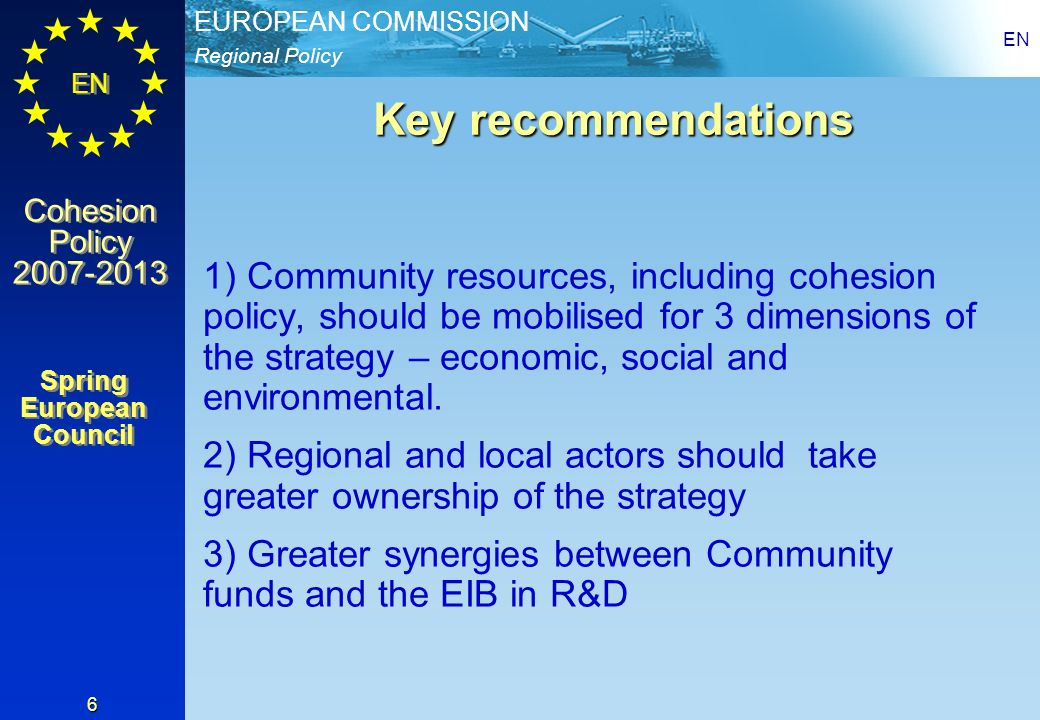 Regional Policy EUROPEAN COMMISSION EN Cohesion Policy 2007-2013 Cohesion Policy 2007-2013 EN 6 Key recommendations 1) Community resources, including