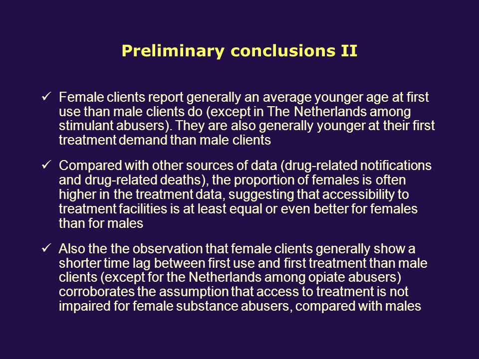 Preliminary conclusions II Female clients report generally an average younger age at first use than male clients do (except in The Netherlands among stimulant abusers).