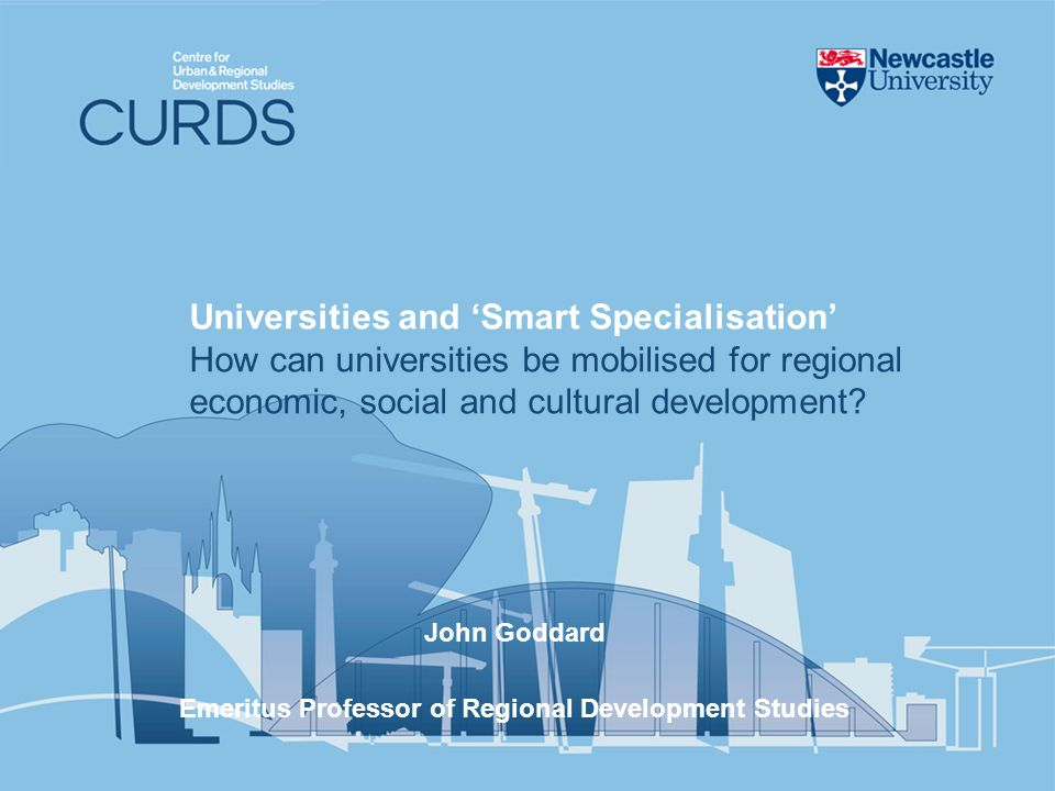 John Goddard Emeritus Professor of Regional Development Studies Universities and Smart Specialisation How can universities be mobilised for regional e