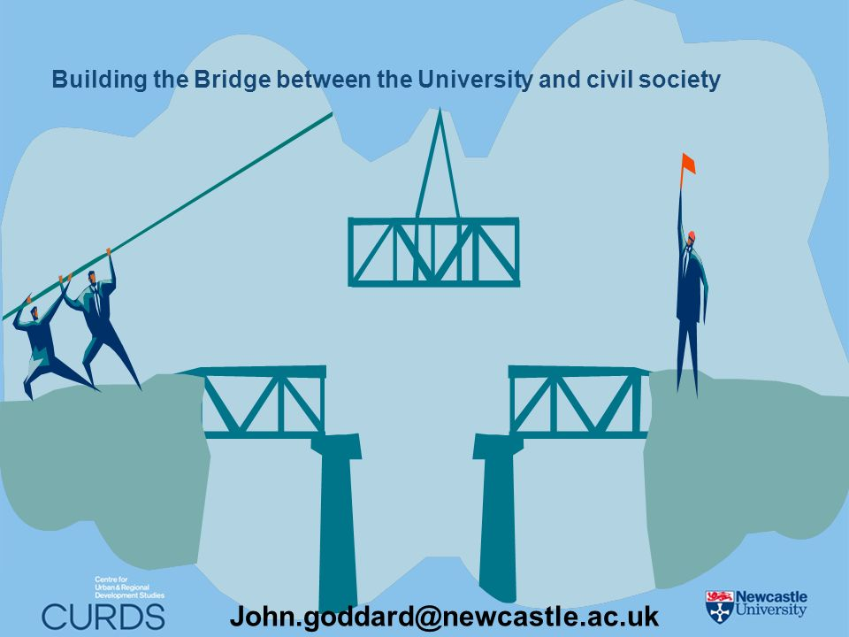 Building the Bridge between the University and civil society John.goddard@newcastle.ac.uk