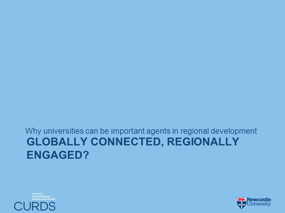 GLOBALLY CONNECTED, REGIONALLY ENGAGED? Why universities can be important agents in regional development