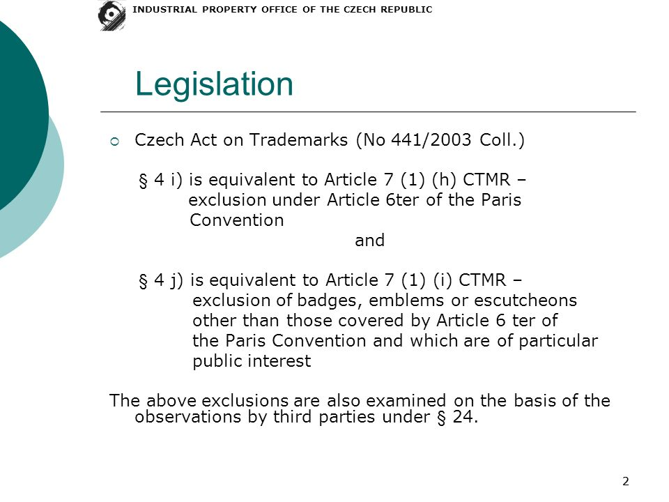 22 Legislation Czech Act on Trademarks (No 441/2003 Coll.) § 4 i) is equivalent to Article 7 (1) (h) CTMR – exclusion under Article 6ter of the Paris Convention and § 4 j) is equivalent to Article 7 (1) (i) CTMR – exclusion of badges, emblems or escutcheons other than those covered by Article 6 ter of the Paris Convention and which are of particular public interest The above exclusions are also examined on the basis of the observations by third parties under § 24.