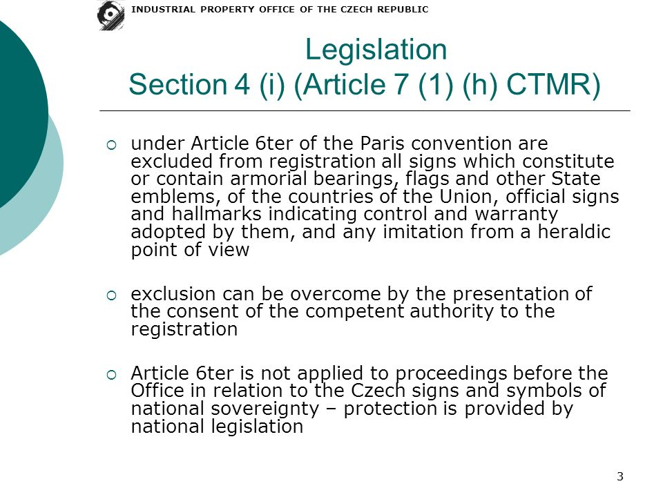33 Legislation Section 4 (i) (Article 7 (1) (h) CTMR) under Article 6ter of the Paris convention are excluded from registration all signs which constitute or contain armorial bearings, flags and other State emblems, of the countries of the Union, official signs and hallmarks indicating control and warranty adopted by them, and any imitation from a heraldic point of view exclusion can be overcome by the presentation of the consent of the competent authority to the registration Article 6ter is not applied to proceedings before the Office in relation to the Czech signs and symbols of national sovereignty – protection is provided by national legislation INDUSTRIAL PROPERTY OFFICE OF THE CZECH REPUBLIC