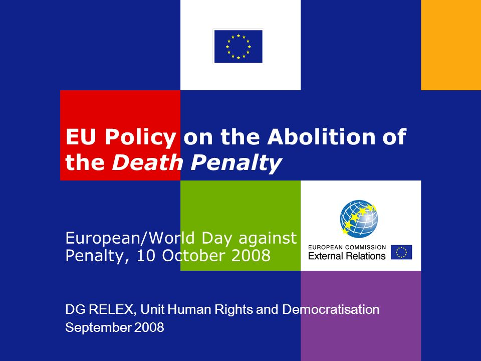 EU Policy on the Abolition of the Death Penalty European/World Day against the Death Penalty, 10 October 2008 DG RELEX, Unit Human Rights and Democrat