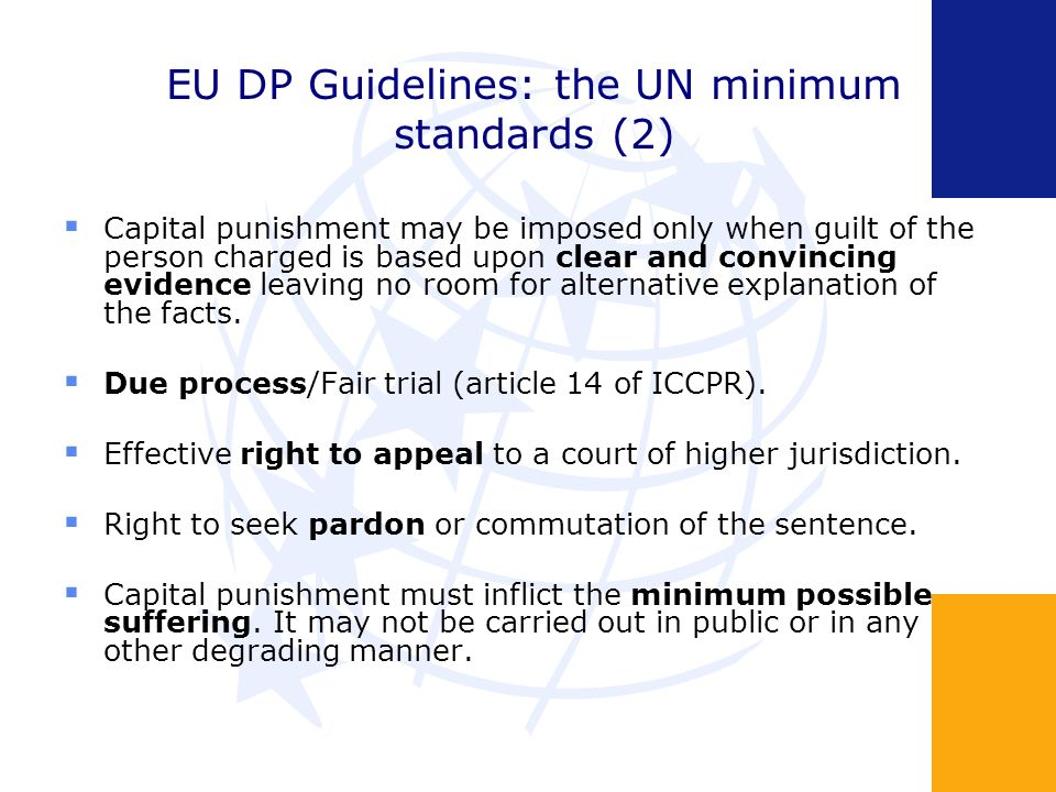 EU DP Guidelines: the UN minimum standards (2) Capital punishment may be imposed only when guilt of the person charged is based upon clear and convincing evidence leaving no room for alternative explanation of the facts.
