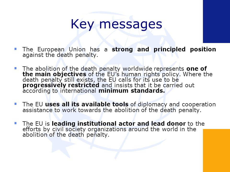 Key messages The European Union has a strong and principled position against the death penalty. The abolition of the death penalty worldwide represent