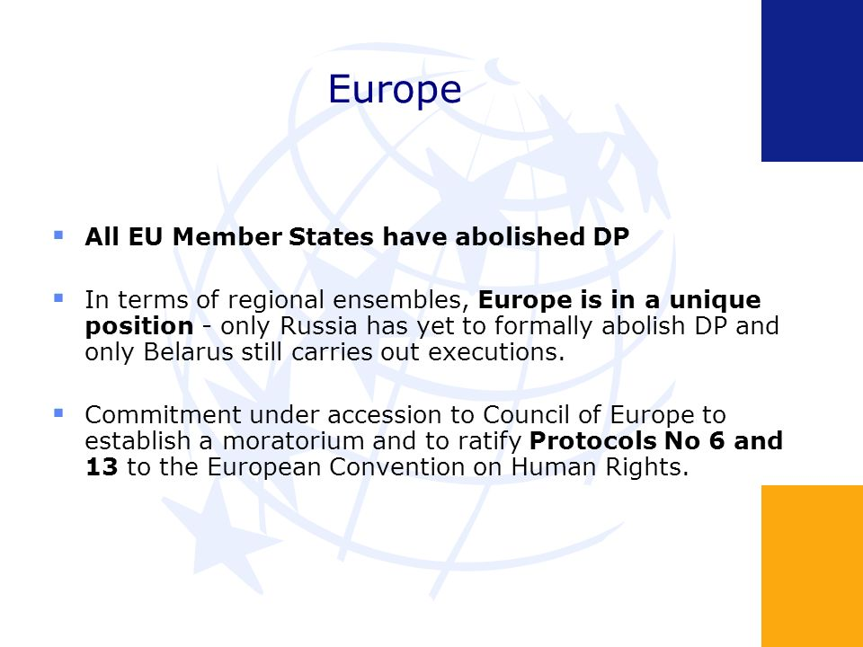 Europe All EU Member States have abolished DP In terms of regional ensembles, Europe is in a unique position - only Russia has yet to formally abolish DP and only Belarus still carries out executions.