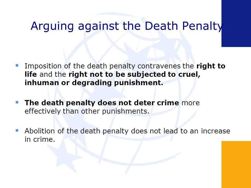 Arguing against the Death Penalty Imposition of the death penalty contravenes the right to life and the right not to be subjected to cruel, inhuman or degrading punishment.