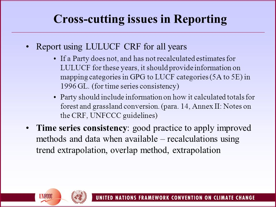 Cross-cutting issues in Reporting Report using LULUCF CRF for all years If a Party does not, and has not recalculated estimates for LULUCF for these years, it should provide information on mapping categories in GPG to LUCF categories (5A to 5E) in 1996 GL.