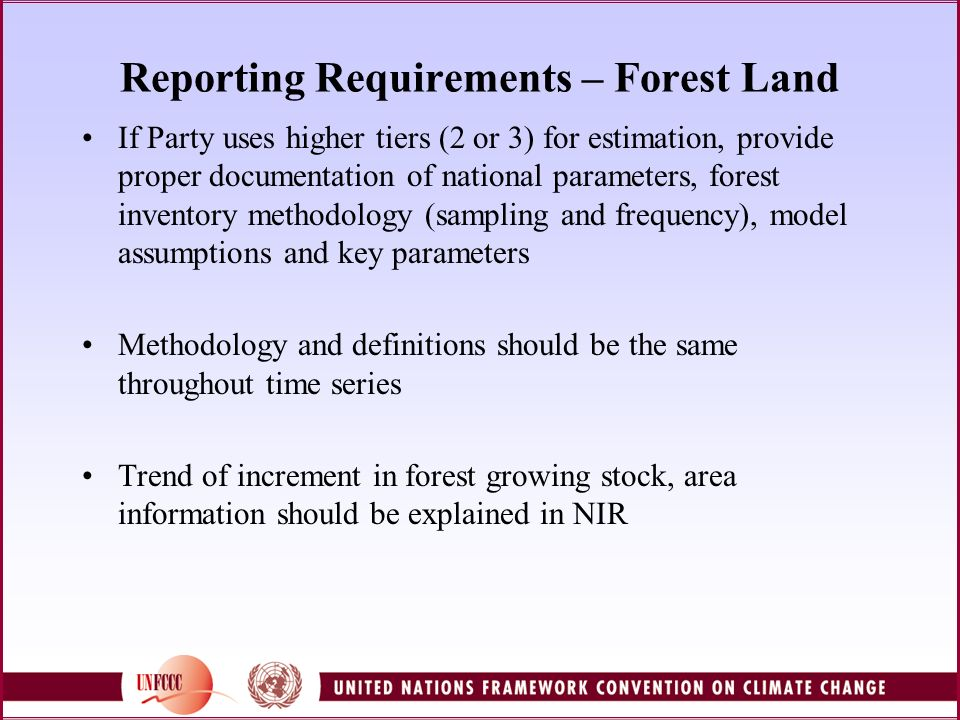 Reporting Requirements – Forest Land If Party uses higher tiers (2 or 3) for estimation, provide proper documentation of national parameters, forest inventory methodology (sampling and frequency), model assumptions and key parameters Methodology and definitions should be the same throughout time series Trend of increment in forest growing stock, area information should be explained in NIR