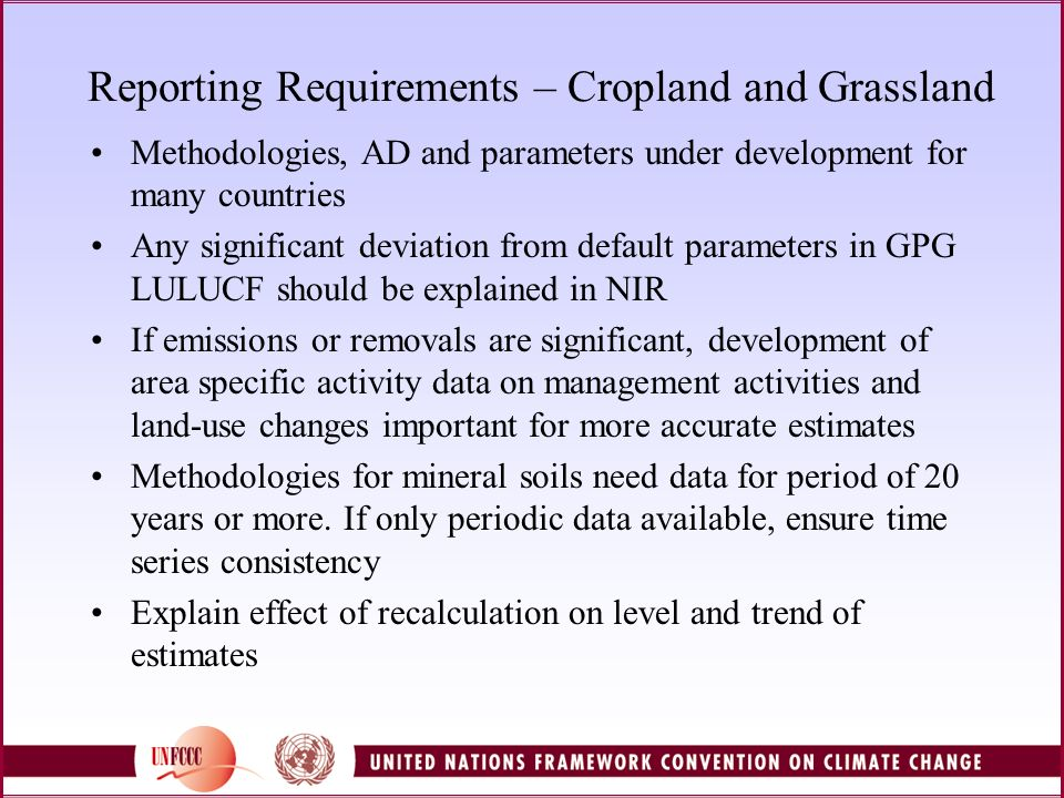 Reporting Requirements – Cropland and Grassland Methodologies, AD and parameters under development for many countries Any significant deviation from default parameters in GPG LULUCF should be explained in NIR If emissions or removals are significant, development of area specific activity data on management activities and land-use changes important for more accurate estimates Methodologies for mineral soils need data for period of 20 years or more.
