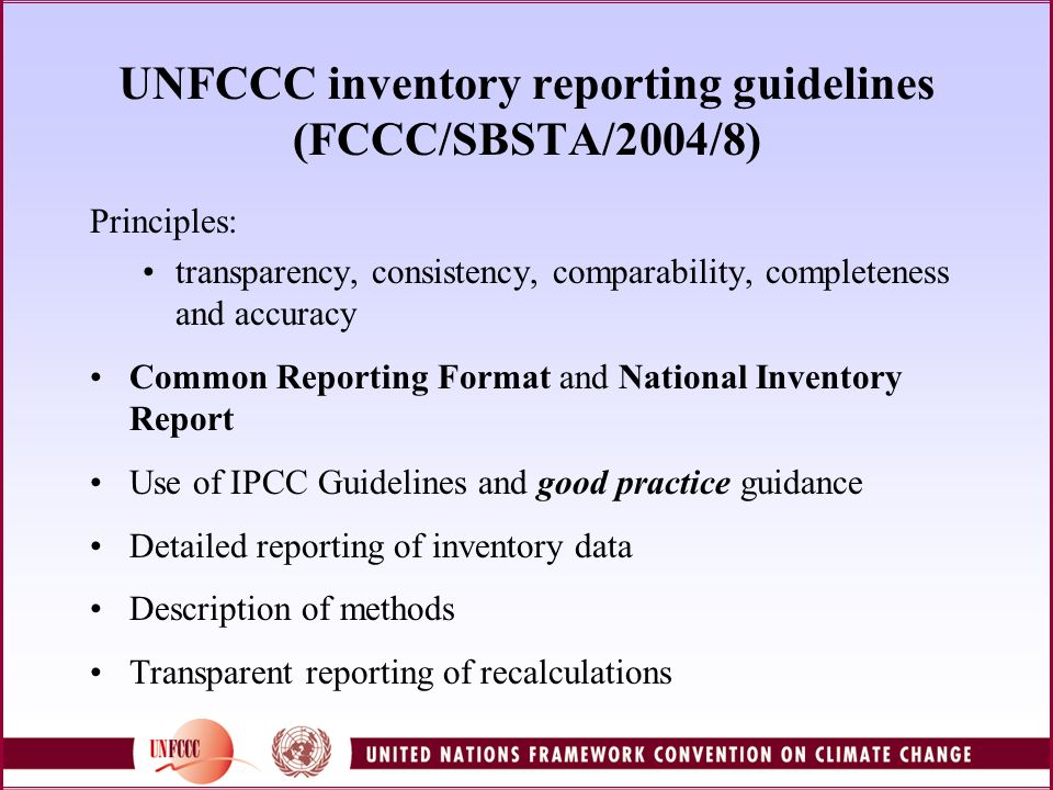 Common Reporting Format Provides a standardized framework for reporting mostly quantitative data Facilitates: Submission of annual inventory data in a standardized/uniform format by Annex I Parties Quick identification of possible errors and/or omissions Comparison of aggregate activity data and implied emission factors over time and across Parties