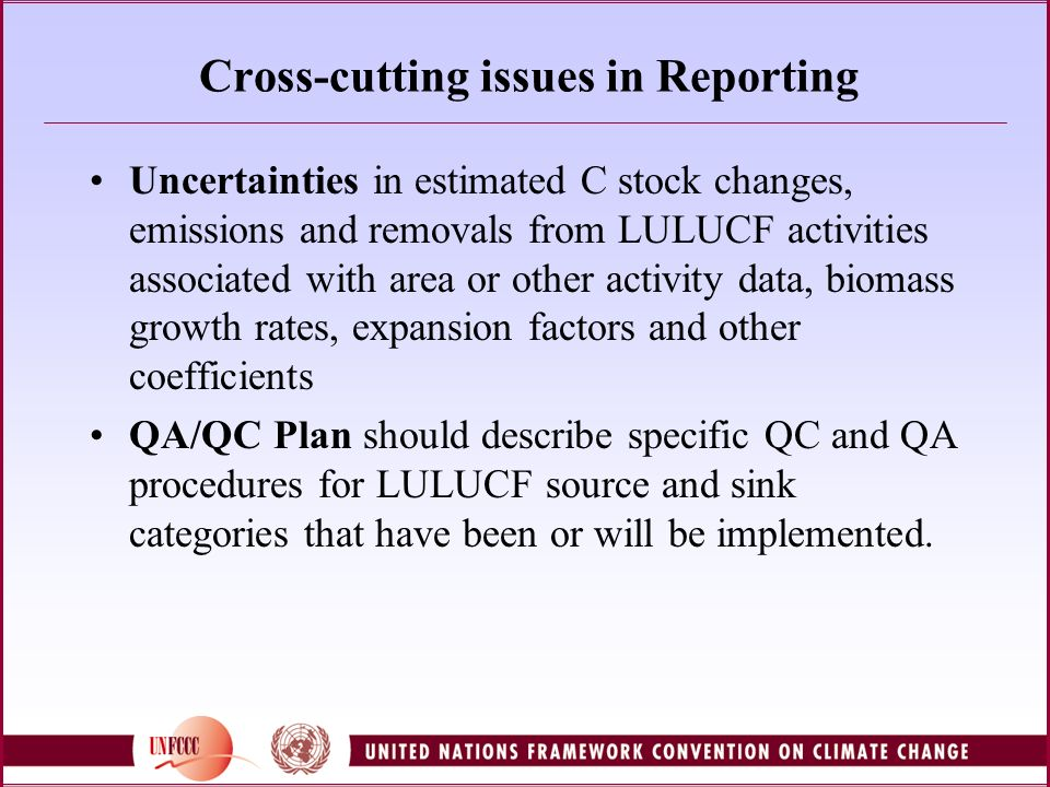Cross-cutting issues in Reporting Uncertainties in estimated C stock changes, emissions and removals from LULUCF activities associated with area or other activity data, biomass growth rates, expansion factors and other coefficients QA/QC Plan should describe specific QC and QA procedures for LULUCF source and sink categories that have been or will be implemented.