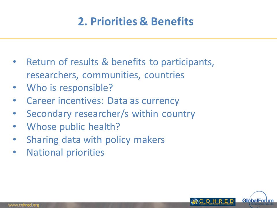 2. Priorities & Benefits Return of results & benefits to participants, researchers, communities, countries Who is responsible? Career incentives: Data