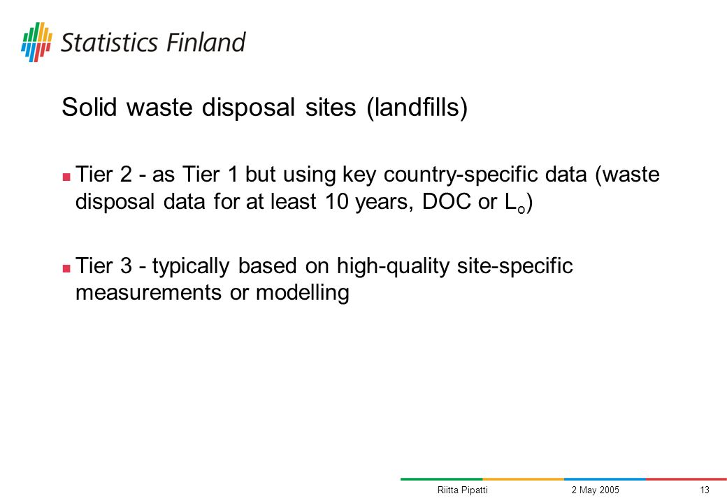 Riitta Pipatti2 May 200513 Solid waste disposal sites (landfills) Tier 2 - as Tier 1 but using key country-specific data (waste disposal data for at l