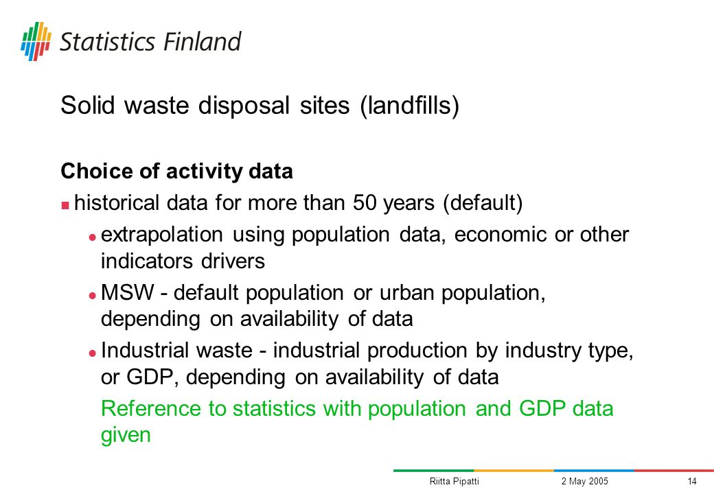 Riitta Pipatti2 May 200514 Solid waste disposal sites (landfills) Choice of activity data historical data for more than 50 years (default) extrapolation using population data, economic or other indicators drivers MSW - default population or urban population, depending on availability of data Industrial waste - industrial production by industry type, or GDP, depending on availability of data Reference to statistics with population and GDP data given