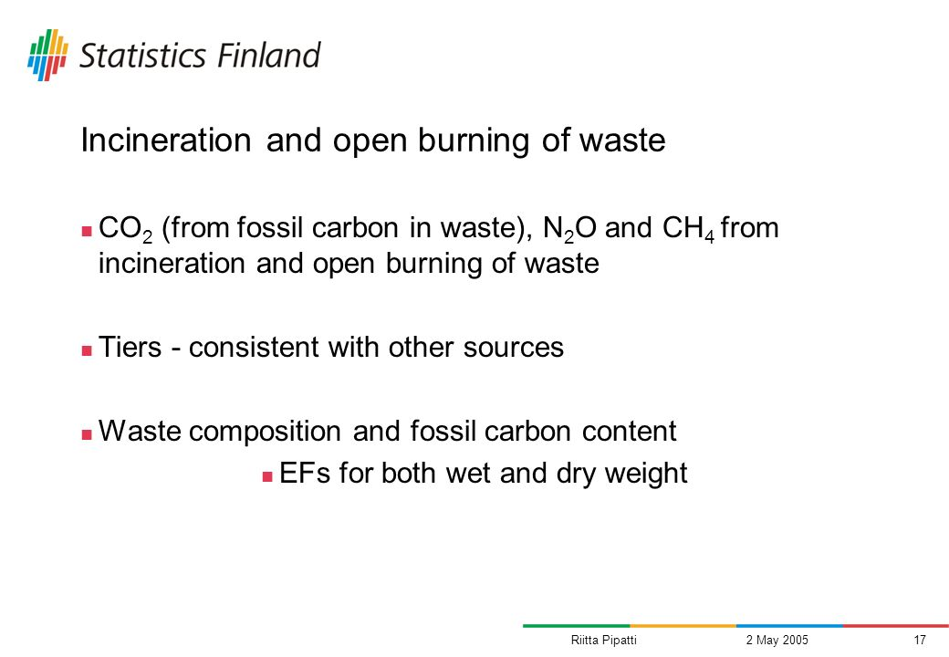 Riitta Pipatti2 May 200517 Incineration and open burning of waste CO 2 (from fossil carbon in waste), N 2 O and CH 4 from incineration and open burning of waste Tiers - consistent with other sources Waste composition and fossil carbon content EFs for both wet and dry weight