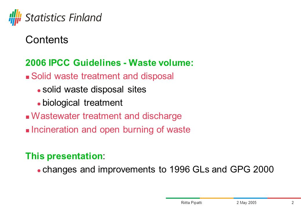 Riitta Pipatti2 May 20052 Contents 2006 IPCC Guidelines - Waste volume: Solid waste treatment and disposal solid waste disposal sites biological treatment Wastewater treatment and discharge Incineration and open burning of waste This presentation: changes and improvements to 1996 GLs and GPG 2000