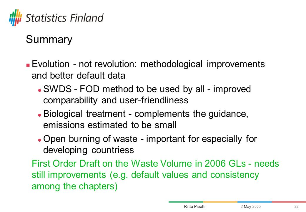 Riitta Pipatti2 May 200522 Summary Evolution - not revolution: methodological improvements and better default data SWDS - FOD method to be used by all - improved comparability and user-friendliness Biological treatment - complements the guidance, emissions estimated to be small Open burning of waste - important for especially for developing countriess First Order Draft on the Waste Volume in 2006 GLs - needs still improvements (e.g.