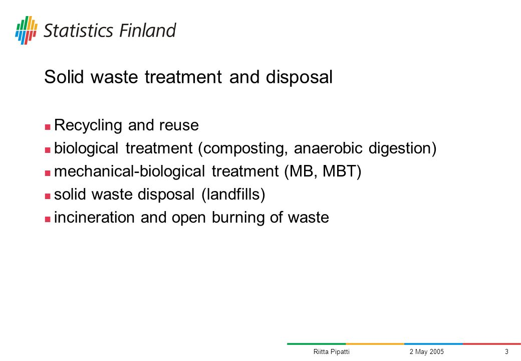 Riitta Pipatti2 May 20053 Solid waste treatment and disposal Recycling and reuse biological treatment (composting, anaerobic digestion) mechanical-biological treatment (MB, MBT) solid waste disposal (landfills) incineration and open burning of waste