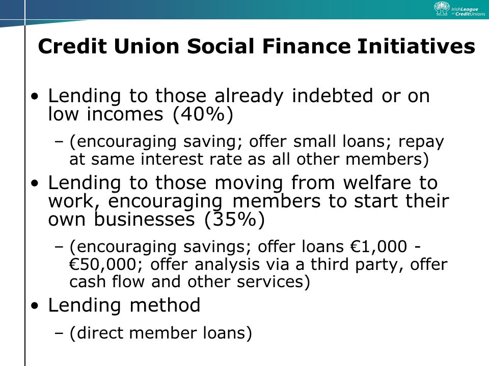 Credit Union Social Finance Initiatives Lending to those already indebted or on low incomes (40%) –(encouraging saving; offer small loans; repay at same interest rate as all other members) Lending to those moving from welfare to work, encouraging members to start their own businesses (35%) –(encouraging savings; offer loans 1, ,000; offer analysis via a third party, offer cash flow and other services) Lending method –(direct member loans)