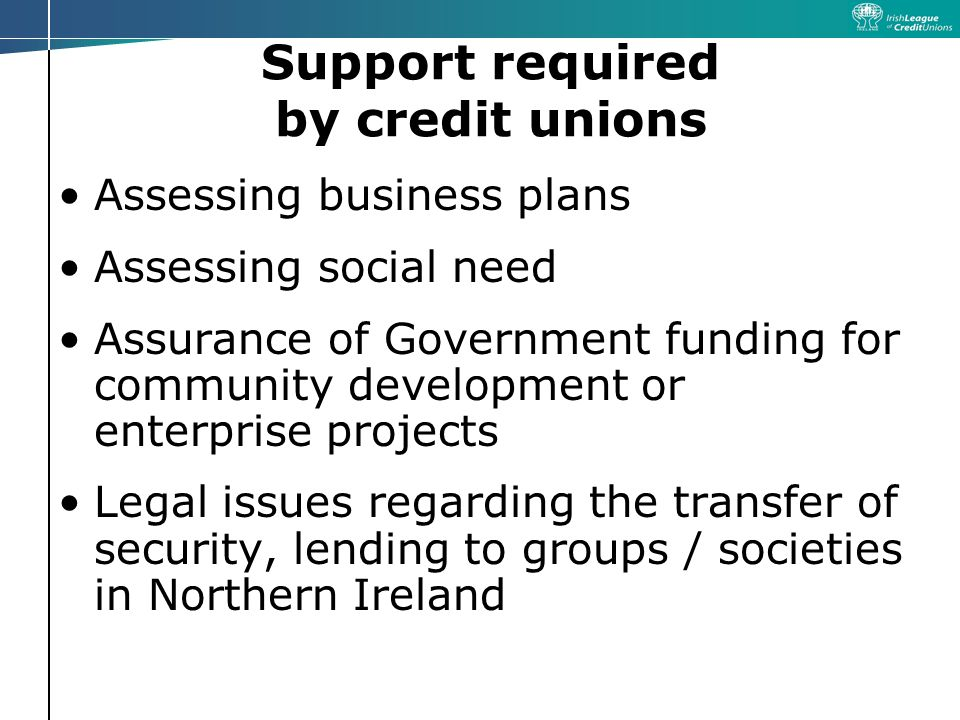 Support required by credit unions Assessing business plans Assessing social need Assurance of Government funding for community development or enterprise projects Legal issues regarding the transfer of security, lending to groups / societies in Northern Ireland