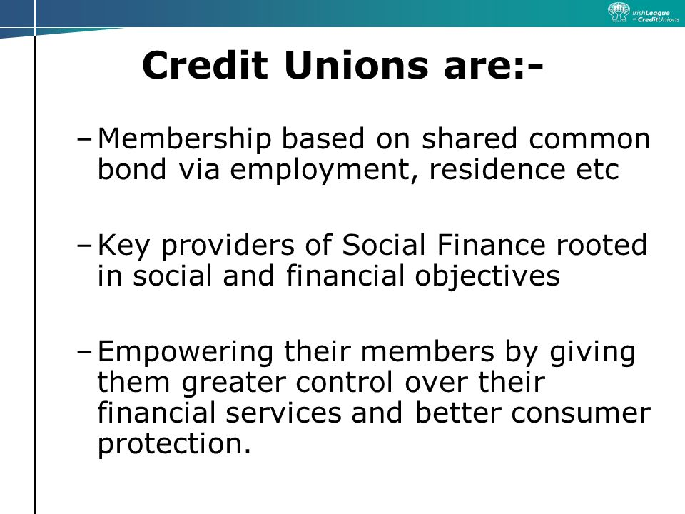 Credit Unions are:- –Membership based on shared common bond via employment, residence etc –Key providers of Social Finance rooted in social and financial objectives –Empowering their members by giving them greater control over their financial services and better consumer protection.