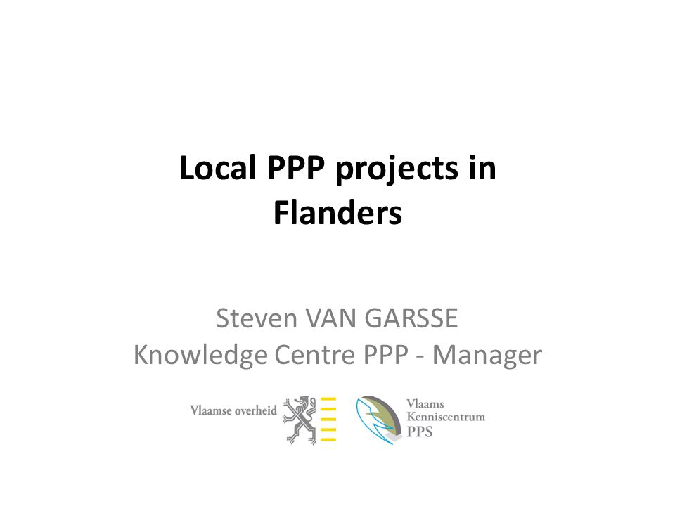 Local PPP projects in Flanders Steven VAN GARSSE Knowledge Centre PPP - Manager